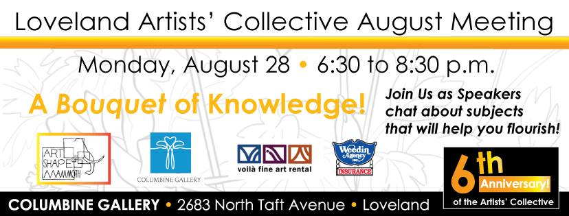 Columbine Gallery is hosting the Loveland Artist's Collective August Meeting. Please join us in the National Sculptors' Guild Sculpture Garden for a Bouquet of Knowledge, August 28th 6:30pm to 8:30pm.  This is a great networking resource for emerging and mid-career artists, looking for ways to connect and gain tools to take their work to the next level with professional guidance from the established creative industry of our community.  Art Shape Mammoth will present their new model of artists' representation Voila Fine Art Rental will tell us about the art rental field Weedin Insurance will overview the special insurance needs of artists. ie. coverage during exhibitions, etc Columbine Gallery will share best practices when seeking gallery representation General networking will proceed the topic discussions.  The Artist's Collective mission is to draw together visual, performing, and literary artists to network, educate, elevate and activate the artists to succeed in a thriving creative community.  This event is open to the public. Future meetings are held on the 4th Monday of each month - click here for event details and sites.
